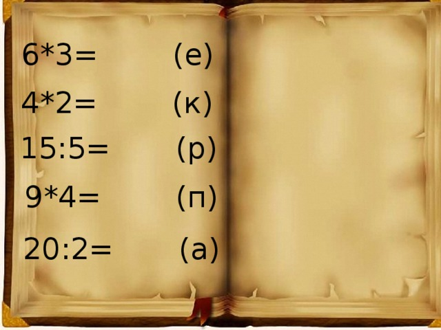 6*3= (е) 4*2= (к) 15:5= (р) 9*4= (п) 20:2= (а)