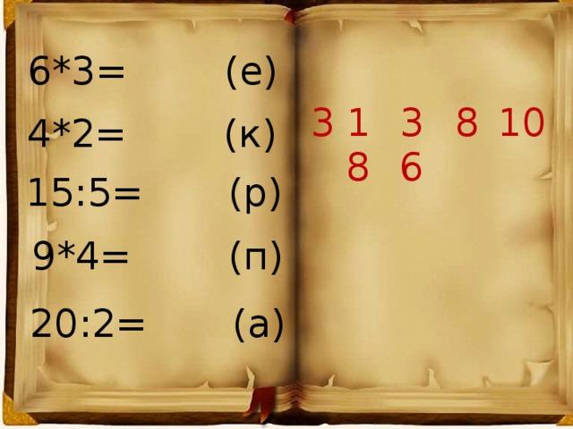 6*3= (е) 3 18 36 8 10 4*2= (к) 15:5= (р) 9*4= (п) 20:2= (а)
