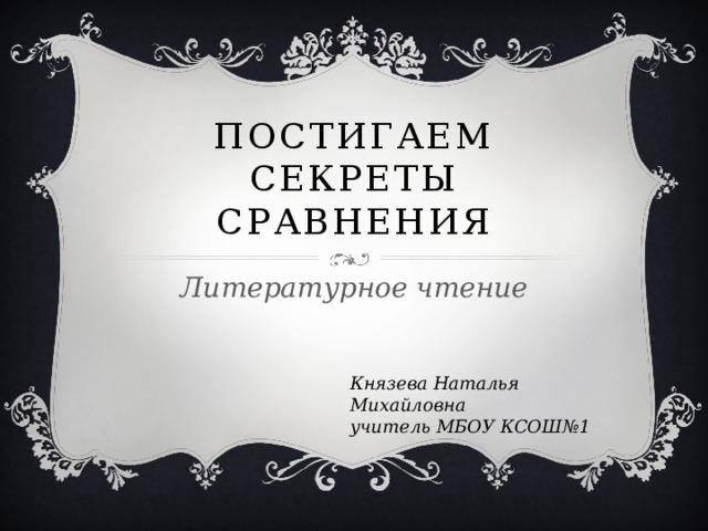 Постигаем секреты сравнения Литературное чтение Князева Наталья Михайловна учитель МБОУ КСОШ№1