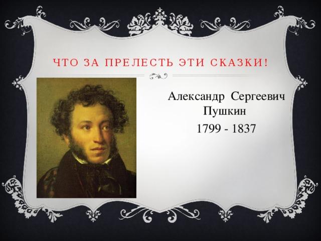 Что за прелесть эти сказки! Александр Сергеевич Пушкин 1799 - 1837