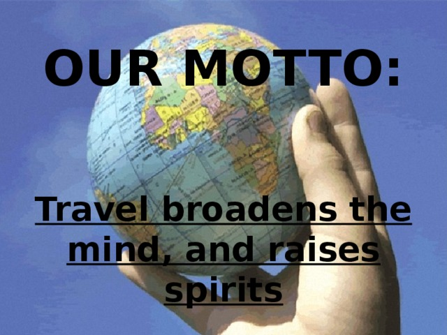 OUR MOTTO: Travel broadens the mind, and raises spirits