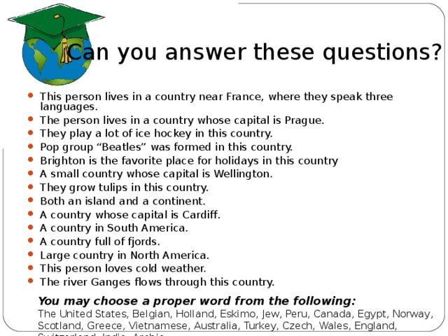 """Can you answer these questions? This person lives in a country near France, where they speak three languages. The person lives in a country whose capital is Prague. They play a lot of ice hockey in this country. Pop group """"Beatles"""" was formed in this country. Brighton is the favorite place for holidays in this country A small country whose capital is Wellington. They grow tulips in this country. Both an island and a continent. A country whose capital is Cardiff. A country in South America. A country full of fjords. Large country in North America. This person loves cold weather. The river Ganges flows through this country. You may choose a proper word from the following: The United States, Belgian, Holland, Eskimo, Jew, Peru, Canada, Egypt, Norway, Scotland, Greece, Vietnamese, Australia, Turkey, Czech, Wales, England, Switzerland, India, Arabia"""