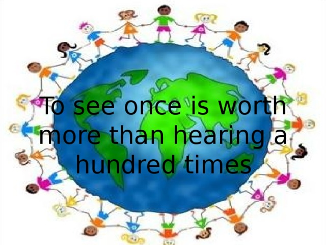 To see once is worth more than hearing a hundred times