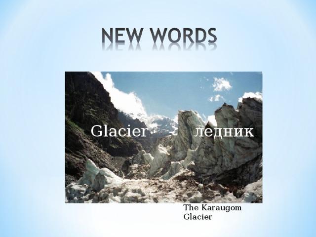 Glacier  - ледник The Karaugom Glacier