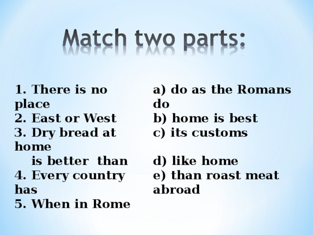1. There is no place 2. East or West 3. Dry bread at home  is better than 4. Every country has 5. When in Rome a) do as the Romans do b) home is best c) its customs  d) like home e) than roast meat abroad