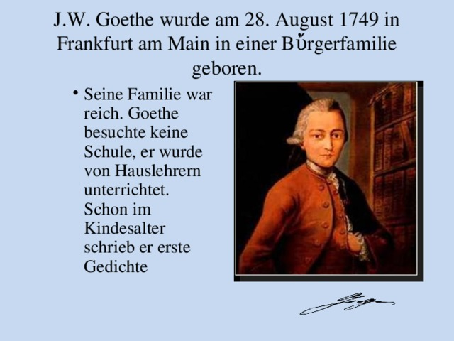 J.W. Goethe wurde am 28. August 1749 in Frankfurt am Main in einer Bὔrgerfamilie geboren.