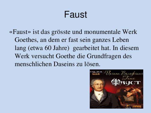Faust « Faust » ist das grӧsste und monumentale Werk Goethes, an dem er fast sein ganzes Leben lang (etwa 60 Jahre) gearbeitet hat. In diesem Werk versucht Goethe die Grundfragen des menschlichen Daseins zu lösen.