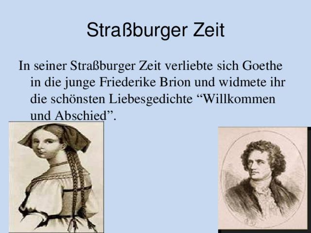 """Straßburger Zeit In seiner Straßburger Zeit verliebte sich Goethe in die junge Friederike Brion und widmete ihr die schönsten Liebesgedichte  """"Willkommen und Abschied"""" ."""