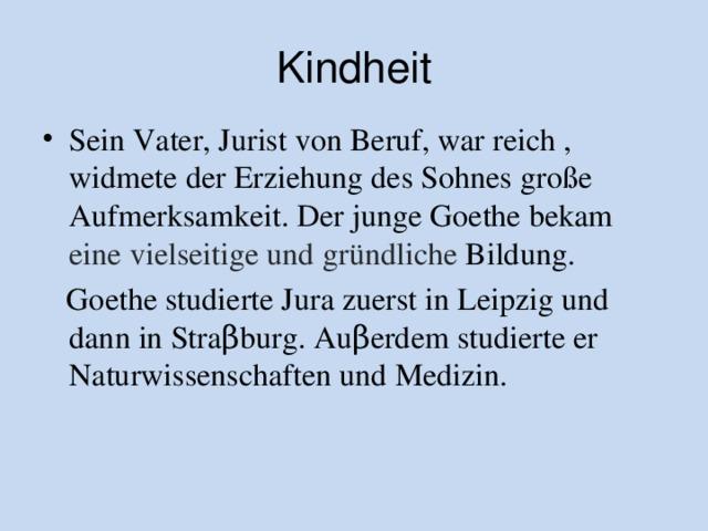 Kindheit Sein Vater, Jurist von Beruf, war reich , widmete der Erziehung des Sohnes große Aufmerksamkeit. Der junge Goethe bekam eine vielseitige und gründliche Bildung .  Goethe studierte Jura zuerst in Leipzig und dann in Stra β burg . Au β erdem studierte er Naturwissenschaften und Medizin.