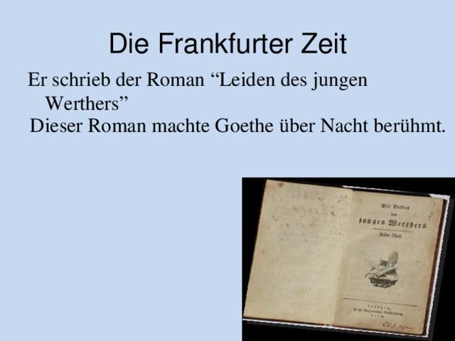 """Die Frankfurter Zeit Er schrieb der Roman """"Leiden des jungen Werthers"""" Dieser Roman machte Goethe über Nacht berühmt."""