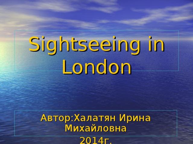 Sightseeing in London   Автор:Халатян Ирина Михайловна 2014г.
