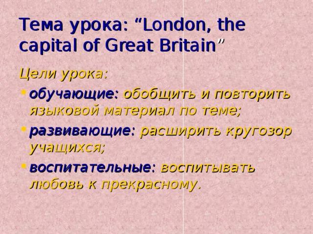 "Тема урока: ""London, the capital of Great Britain "" Цели урока:"