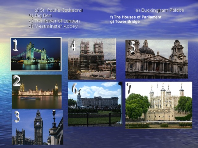 a) St. Paul's Cathedral e) Buckingham Palace  b) Big Ben  c) The Tower of London  d) Westminster Addey f) The Houses of Parliament g) Tower Bridge