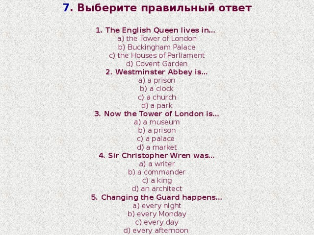 7 . Выберите  правильный ответ 1. The English Queen lives in… a) the Tower of London b) Buckingham Palace c) the Houses of Parliament d) Covent Garden 2. Westminster Abbey is… a) a prison b) a clock c) a church d) a park 3. Now the Tower of London is… a) a museum b) a prison c) a palace d) a market 4. Sir Christopher Wren was… a) a writer b) a commander c) a king d) an architect 5. Changing the Guard happens… a) every night b) every Monday c) every day d) every afternoon