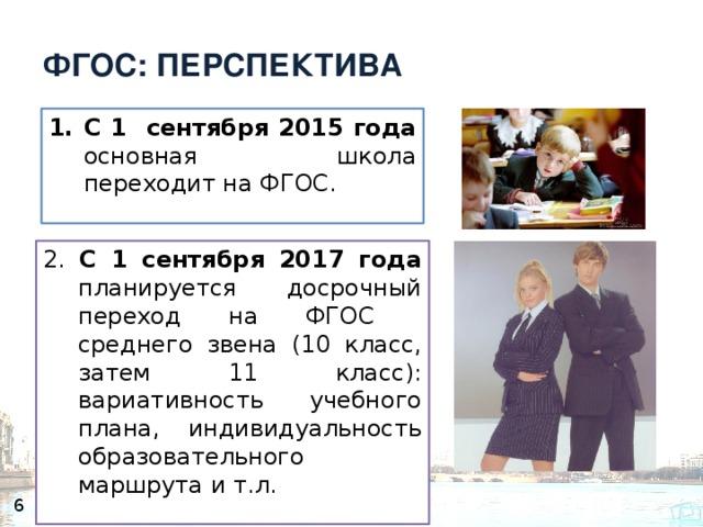ФГОС: ПЕРСПЕКТИВА С 1 сентября 2015 года основная школа переходит на ФГОС. 2. С 1 сентября 2017 года планируется досрочный переход на ФГОС среднего звена (10 класс, затем 11 класс): вариативность учебного плана, индивидуальность образовательного маршрута и т.л. 6