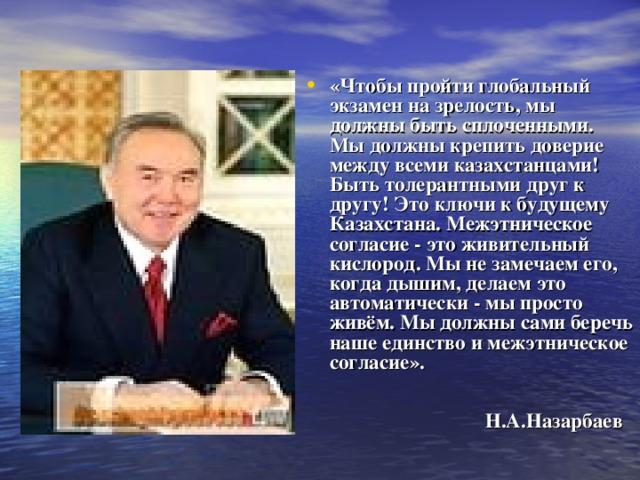 «Чтобы пройти глобальный экзамен на зрелость, мы должны быть сплоченными. Мы должны крепить доверие между всеми казахстанцами! Быть толерантными друг к другу! Это ключи к будущему Казахстана. Межэтническое согласие - это живительный кислород. Мы не замечаем его, когда дышим, делаем это автоматически - мы просто живём. Мы должны сами беречь наше единство и межэтническое согласие».