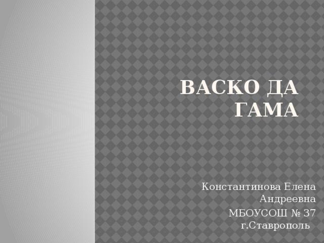 Васко Да Гама Константинова Елена Андреевна МБОУСОШ № 37 г.Ставрополь
