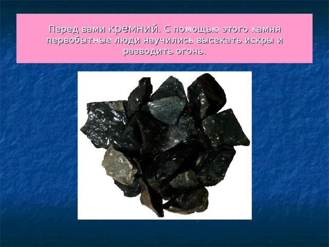 Перед вами кремний . С помощью этого камня первобытные люди научились высекать искры и разводить огонь.
