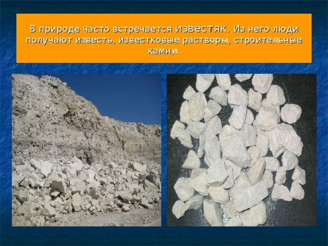 В природе часто встречается известяк. Из него люди получают известь, известковые растворы, строительные камни.