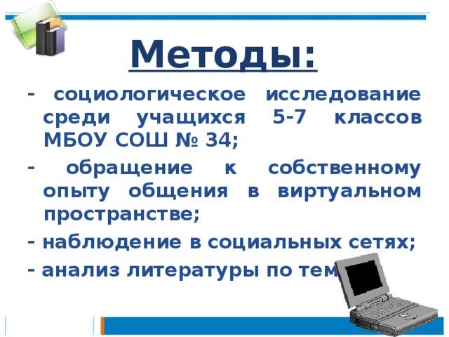 Методы: - социологическое исследование среди учащихся 5-7 классов МБОУ СОШ № 34; - обращение к собственному опыту общения в виртуальном пространстве; - наблюдение в социальных сетях; - анализ литературы по теме.