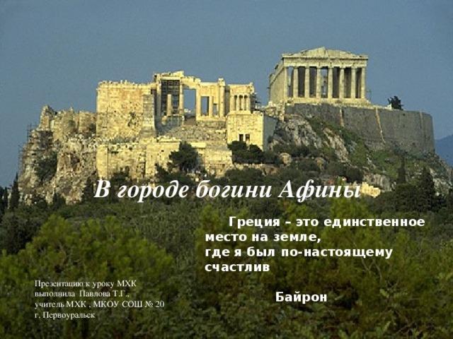 В городе богини Афины  Греция – это единственное место на земле, где я был по-настоящему счастлив  Байрон Презентацию к уроку МХК выполнила Павлова Т.Г., учитель МХК , МКОУ СОШ № 20 г. Первоуральск
