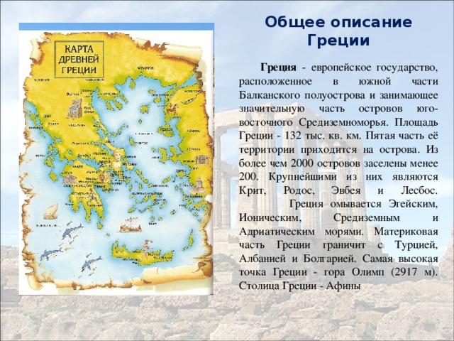 Общее описание Греции  Греция - европейское государство, расположенное в южной части Балканского полуострова и занимающее значительную часть островов юго-восточного Средиземноморья. Площадь Греции - 132 тыс. кв. км. Пятая часть её территории приходится на острова. Из более чем 2000 островов заселены менее 200. Крупнейшими из них являются Крит, Родос, Эвбея и Лесбос.  Греция омывается Эгейским, Ионическим, Средиземным и Адриатическим морями. Материковая часть Греции граничит с Турцией, Албанией и Болгарией. Самая высокая точка Греции - гора Олимп (2917 м). Столица Греции - Афины