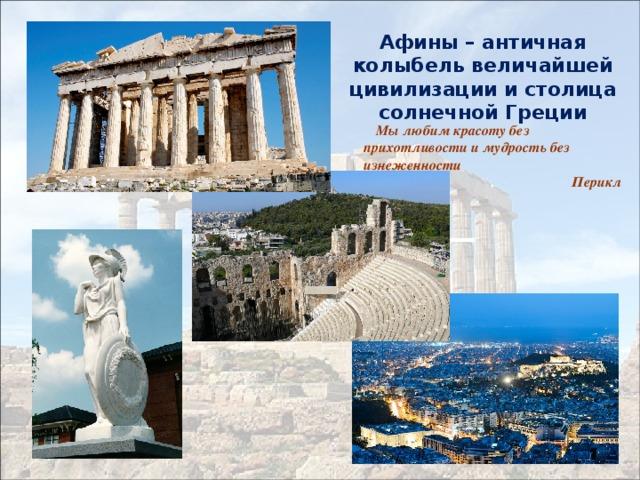 Афины – античная колыбель величайшей цивилизации и столица солнечной Греции  Мы любим красоту без прихотливости и мудрость без изнеженности  Перикл
