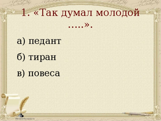 1. «Так думал молодой …..».   а) педант б) тиран в) повеса