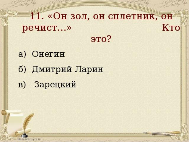 11. «Он зол, он сплетник, он речист…» Кто это?   а) Онегин б) Дмитрий Ларин в) Зарецкий