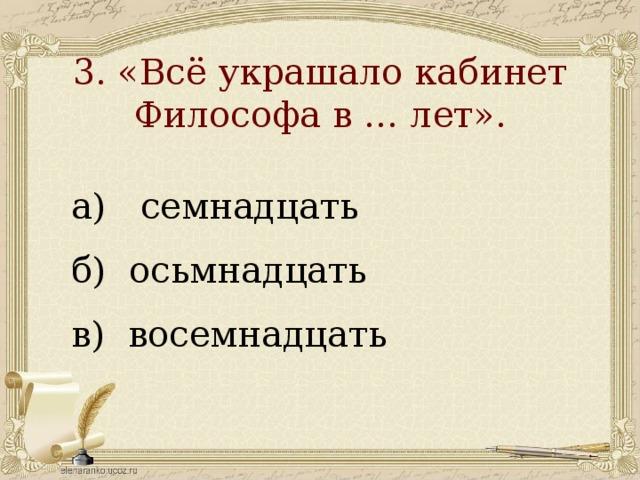 3. «Всё украшало кабинет  Философа в … лет».   а) семнадцать б) осьмнадцать в) восемнадцать