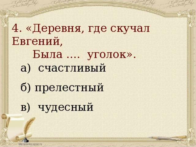 4. «Деревня, где скучал Евгений,  Была …. уголок».   а) счастливый б) прелестный в) чудесный