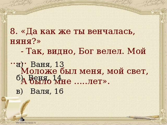 8. «Да как же ты венчалась, няня?»  - Так, видно, Бог велел. Мой ……  Моложе был меня, мой свет,  А было мне …..лет».   а) Ваня, 13 б) Веня, 14 в) Валя, 16