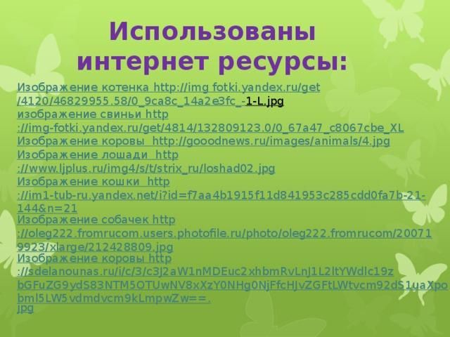 Использованы интернет ресурсы: Изображение котенка http :// img fotki.yandex.ru/ get /4120/46829955.58/0_9ca8c_14a2e3fc _- 1-L.jpg  изображение свиньи http ://img-fotki.yandex.ru/get/4814/132809123.0/0_67a47_c8067cbe_XL Изображение коровы http ://gooodnews.ru/images/animals/4.jpg Изображение лошади http ://www.ljplus.ru/img4/s/t/strix_ru/loshad02.jpg Изображение кошки http ://im1-tub-ru.yandex.net/i?id=f7aa4b1915f11d841953c285cdd0fa7b-21-144&n=21 Изображение собачек http ://oleg222.fromrucom.users.photofile.ru/photo/oleg222.fromrucom/200719923/xlarge/212428809.jpg Изображение коровы http ://sdelanounas.ru/i/c/3/c3J2aW1nMDEuc2xhbmRvLnJ1L2ltYWdlc19zbGFuZG9ydS83NTM5OTUwNV8xXzY0NHg0NjFfcHJvZGFtLWtvcm92dS1uaXpobml5LW5vdmdvcm9kLmpwZw==. jpg