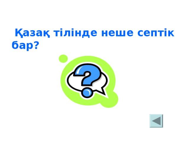 Қазақ тілінде неше септік бар?     жеті