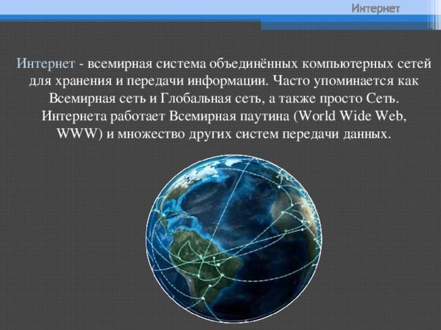 Интернет - всемирная система объединённых компьютерных сетей для хранения и передачи информации. Часто упоминается как Всемирная сеть и Глобальная сеть, а также просто Сеть. Интернета работает Всемирная паутина (World Wide Web, WWW) и множество других систем передачи данных.