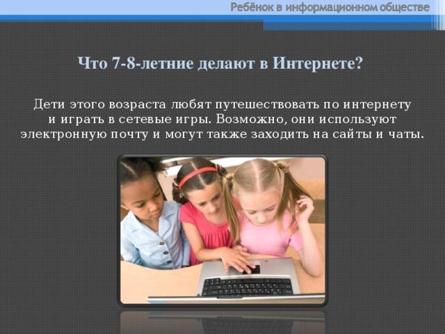 Что 7-8-летние делают вИнтернете?  Дети этого возраста любят путешествовать поинтернету ииграть всетевые игры. Возможно, они используют электронную почту имогут также заходить насайты ичаты.