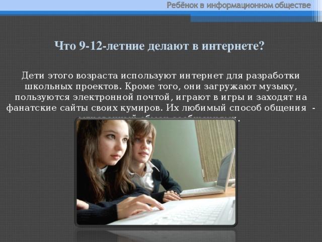 Что 9-12-летние делают в интернете? Дети этого возраста используют интернет для разработки школьных проектов. Кроме того, они загружают музыку, пользуются электронной почтой, играют в игры и заходят на фанатские сайты своих кумиров. Их любимый способ общения - мгновенный обмен сообщениями.