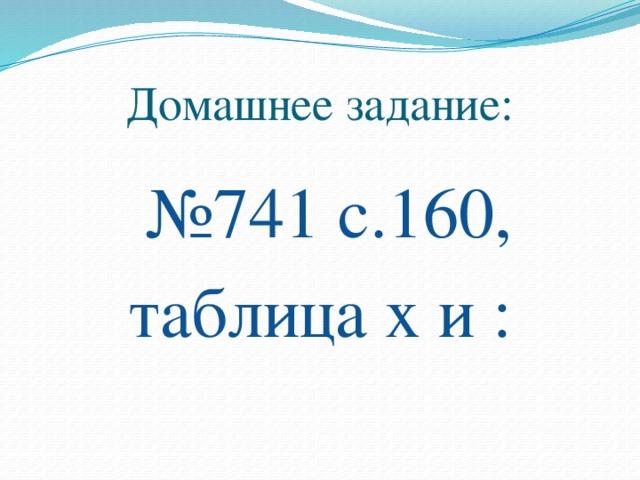 Домашнее задание:  № 741 с.160, таблица х и :