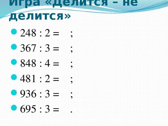 Игра «Делится – не делится» 248 : 2 = ; 367 : 3 = ; 848 : 4 = ; 481 : 2 = ; 936 : 3 = ; 695 : 3 = .