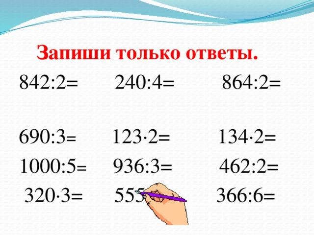 Запиши  только  ответы. 842:2= 240:4= 864:2= 690:3 = 123∙2= 134∙2= 1000:5 = 936:3= 462:2=  320∙3= 555:5= 366:6=