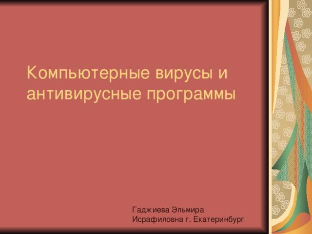 Компьютерные вирусы и антивирусные программы Гаджиева Эльмира Исрафиловна г. Екатеринбург