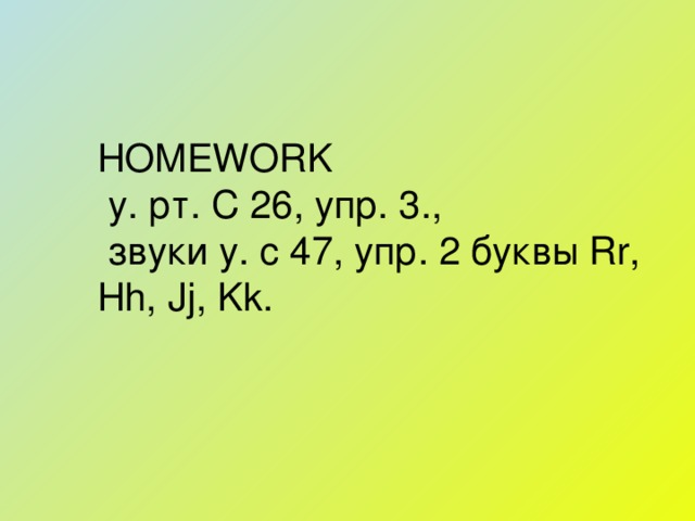 HOMEWORK  у. рт. С 26, упр. 3.,  звуки у. с 47, упр. 2 буквы Rr, Hh, Jj, Kk .