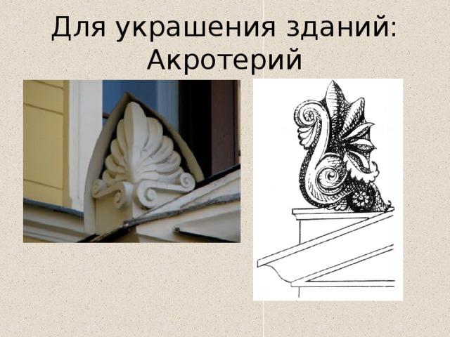 Для украшения зданий:  Акротерий