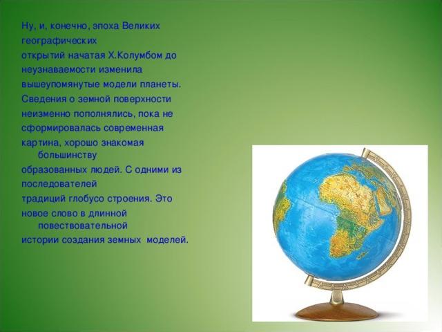 Ну, и, конечно, эпоха Великих географических открытий начатая Х.Колумбом до неузнаваемости изменила вышеупомянутые модели планеты. Сведения о земной поверхности неизменно пополнялись, пока не сформировалась современная картина, хорошо знакомая большинству образованных людей. С одними из последователей традиций глобусо строения. Это новое слово в длинной повествовательной истории создания земных моделей.
