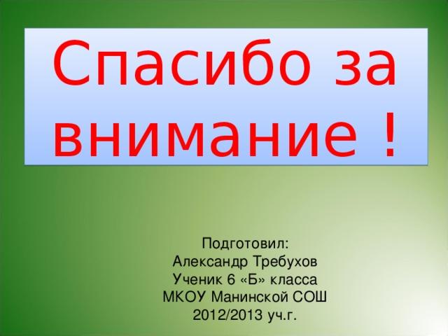Спасибо за внимание ! Подготовил: Александр Требухов Ученик 6 «Б» класса МКОУ Манинской СОШ 2012/2013 уч.г.