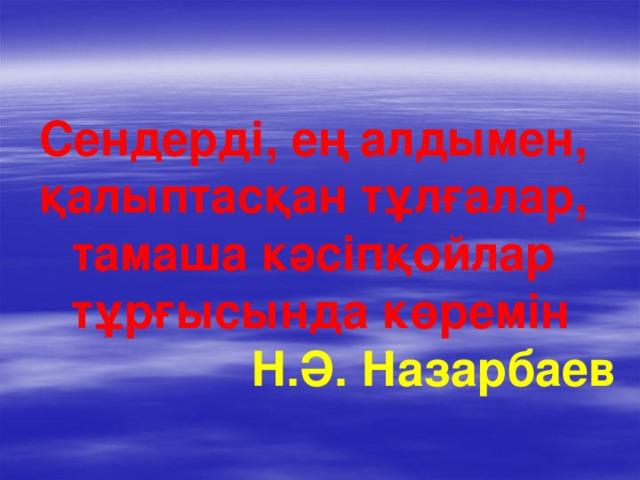 Сендерді, ең алдымен, қалыптасқан тұлғалар, тамаша кәсіпқойлар тұрғысында көремін  Н.Ә. Назарбаев