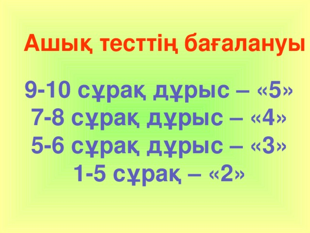 Ашық тесттің бағалануы  9-10 сұрақ дұрыс – «5» 7-8 сұрақ дұрыс – «4» 5-6 сұрақ дұрыс – «3» 1-5 сұрақ – «2»