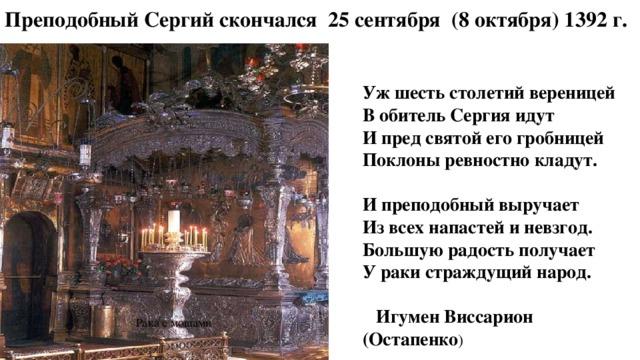 Преподобный Сергий скончался 25 сентября (8 октября) 1392 г.   Уж шесть столетий вереницей В обитель Сергия идут И пред святой его гробницей Поклоны ревностно кладут.  И преподобный выручает Из всех напастей и невзгод. Большую радость получает У раки страждущий народ.   Игумен Виссарион (Остапенко ) Рака с мощами