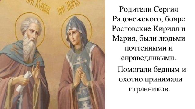 Родители Сергия Радонежского, бояре РостовскиеКирилл и Мария, были людьми почтенными и справедливыми.  Помогали бедным и охотно принимали странников.