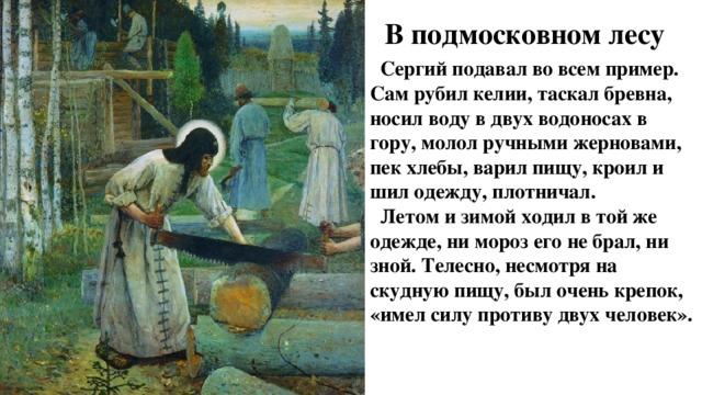 В подмосковном лесу  Сергий подавал во всем пример. Сам рубил келии, таскал бревна, носил воду в двух водоносах в гору, молол ручными жерновами, пек хлебы, варил пищу, кроил и шил одежду, плотничал.  Летом и зимой ходил в той же одежде, ни мороз его не брал, ни зной. Телесно, несмотря на скудную пищу, был очень крепок, «имел силу противу двух человек».